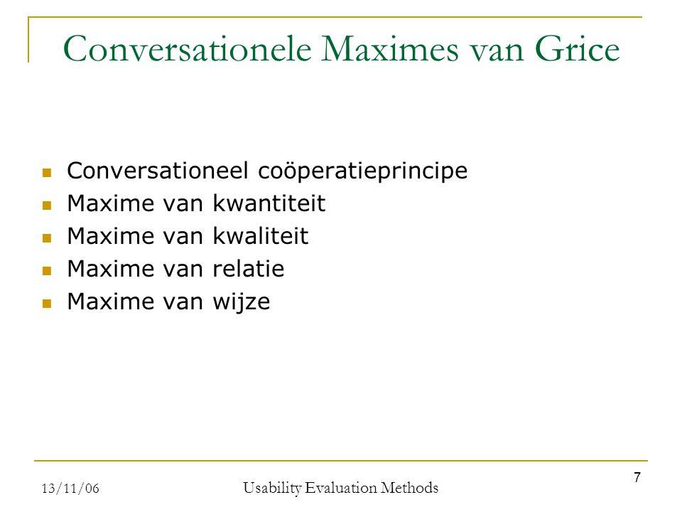 13/11/06 Usability Evaluation Methods 7 Conversationele Maximes van Grice Conversationeel coöperatieprincipe Maxime van kwantiteit Maxime van kwaliteit Maxime van relatie Maxime van wijze