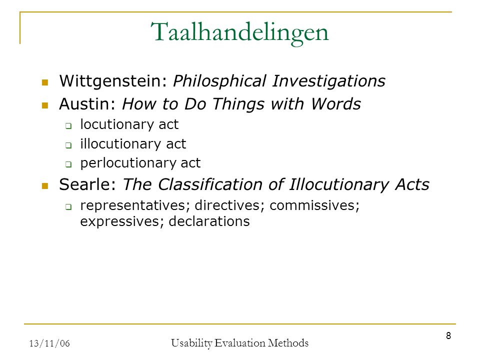13/11/06 Usability Evaluation Methods 8 Taalhandelingen Wittgenstein: Philosphical Investigations Austin: How to Do Things with Words  locutionary act  illocutionary act  perlocutionary act Searle: The Classification of Illocutionary Acts  representatives; directives; commissives; expressives; declarations