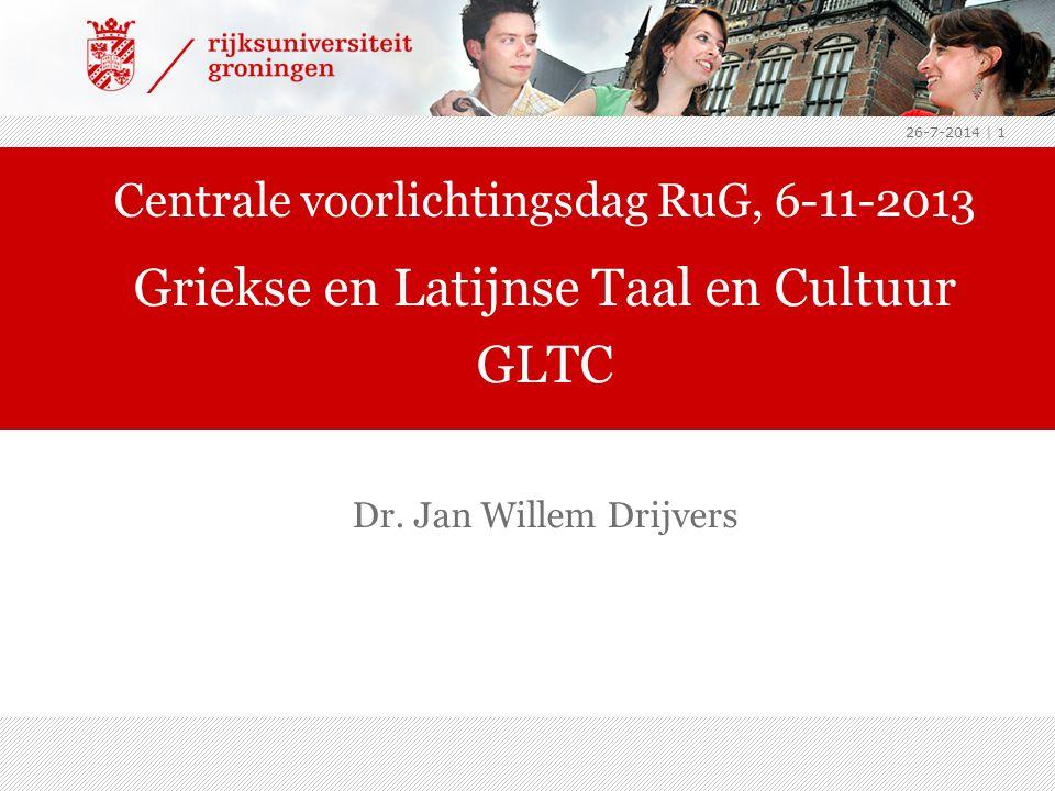 26-7-2014 | 1 Dr. Jan Willem Drijvers Centrale voorlichtingsdag RuG, 6-11-2013 Griekse en Latijnse Taal en Cultuur GLTC