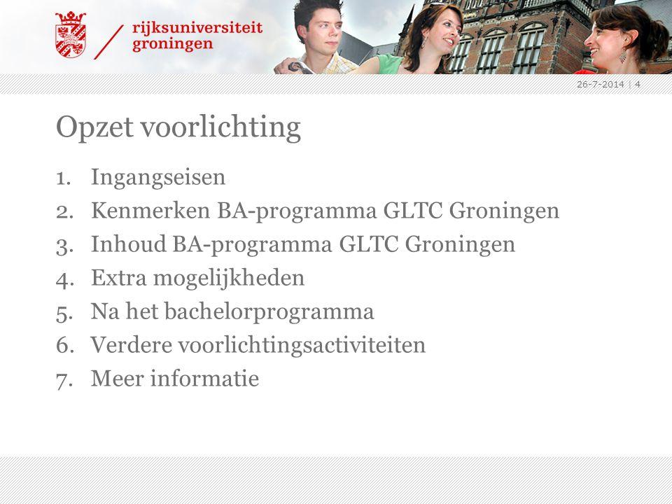 26-7-2014   4 Opzet voorlichting 1.Ingangseisen 2.Kenmerken BA-programma GLTC Groningen 3.Inhoud BA-programma GLTC Groningen 4.Extra mogelijkheden 5.Na het bachelorprogramma 6.Verdere voorlichtingsactiviteiten 7.Meer informatie