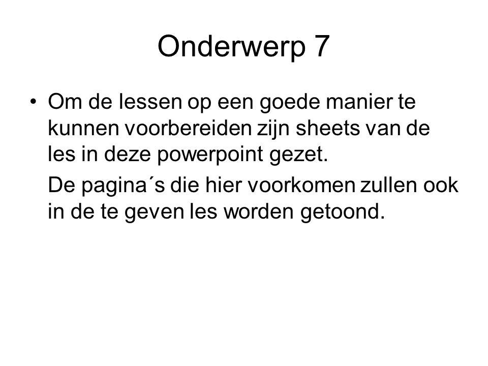 Onderwerp 7 Om de lessen op een goede manier te kunnen voorbereiden zijn sheets van de les in deze powerpoint gezet. De pagina´s die hier voorkomen zu