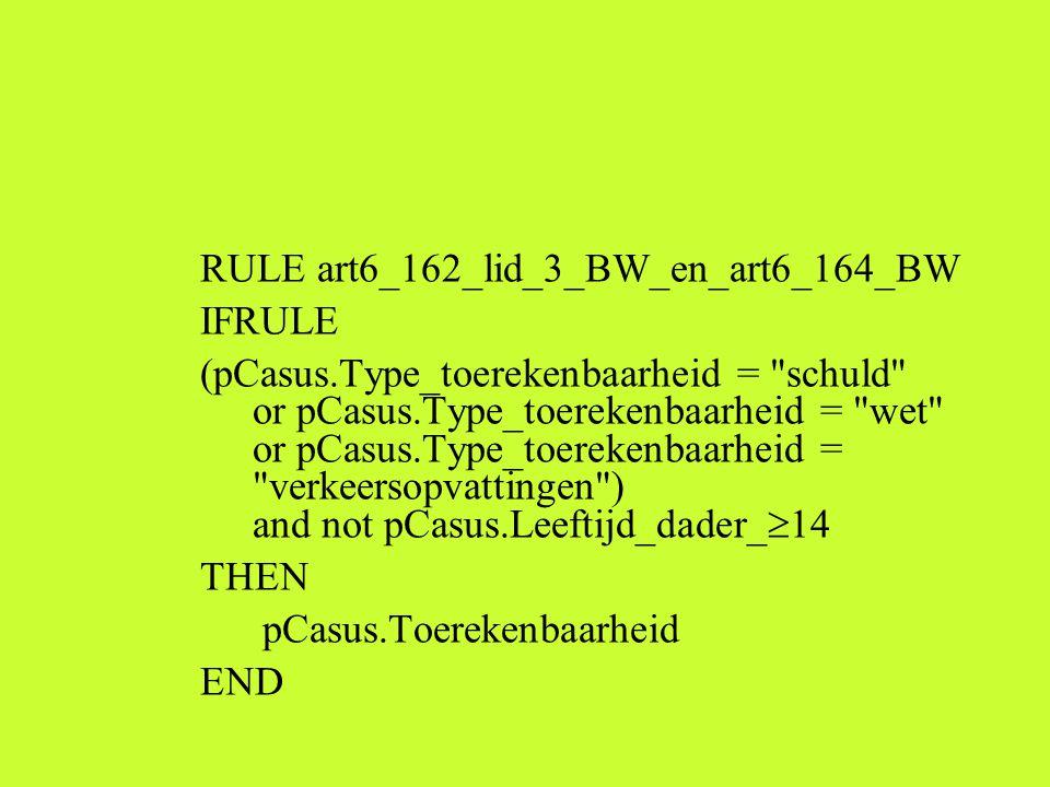 RULE art6_162_lid_3_BW_en_art6_164_BW IFRULE (pCasus.Type_toerekenbaarheid = schuld or pCasus.Type_toerekenbaarheid = wet or pCasus.Type_toerekenbaarheid = verkeersopvattingen ) and not pCasus.Leeftijd_dader_  14 THEN pCasus.Toerekenbaarheid END