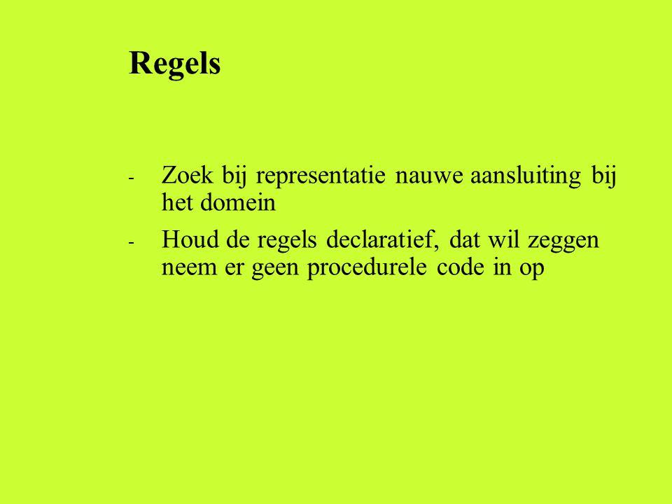 Regels - Zoek bij representatie nauwe aansluiting bij het domein - Houd de regels declaratief, dat wil zeggen neem er geen procedurele code in op