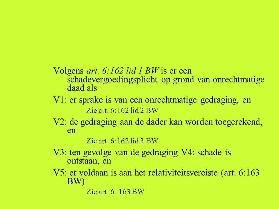 Volgens art. 6:162 lid 1 BW is er een schadevergoedingsplicht op grond van onrechtmatige daad als V1: er sprake is van een onrechtmatige gedraging, en