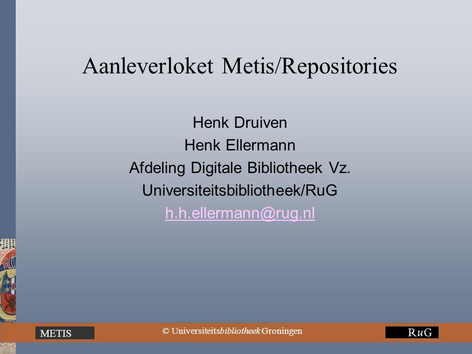 © Universiteitsbibliotheek Groningen METIS Aanleverloket Metis/Repositories Henk Druiven Henk Ellermann Afdeling Digitale Bibliotheek Vz.