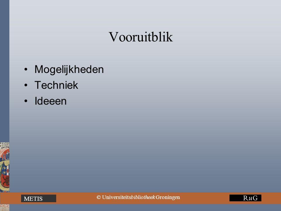 METIS © Universiteitsbibliotheek Groningen Vooruitblik Mogelijkheden Techniek Ideeen