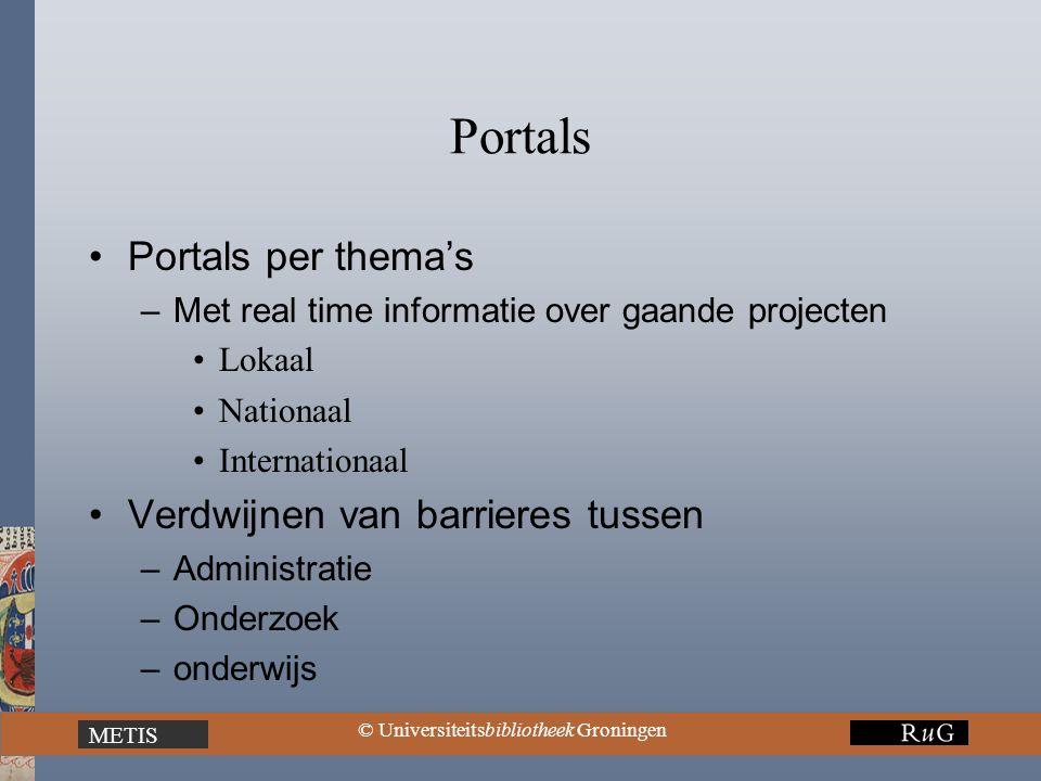 METIS © Universiteitsbibliotheek Groningen Portals Portals per thema's –Met real time informatie over gaande projecten Lokaal Nationaal Internationaal Verdwijnen van barrieres tussen –Administratie –Onderzoek –onderwijs