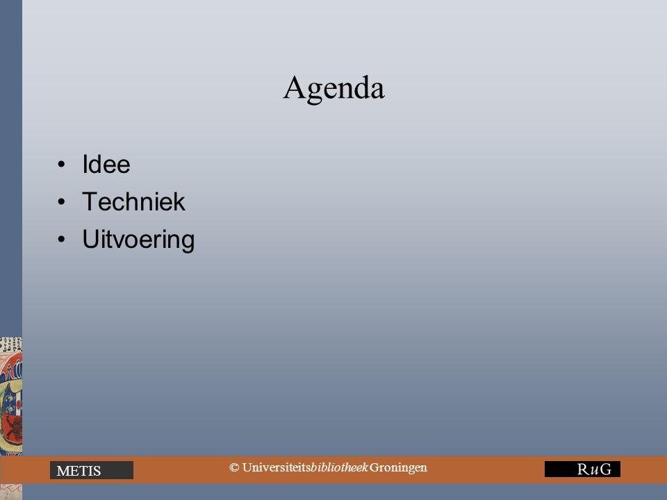 METIS © Universiteitsbibliotheek Groningen Agenda Idee Techniek Uitvoering