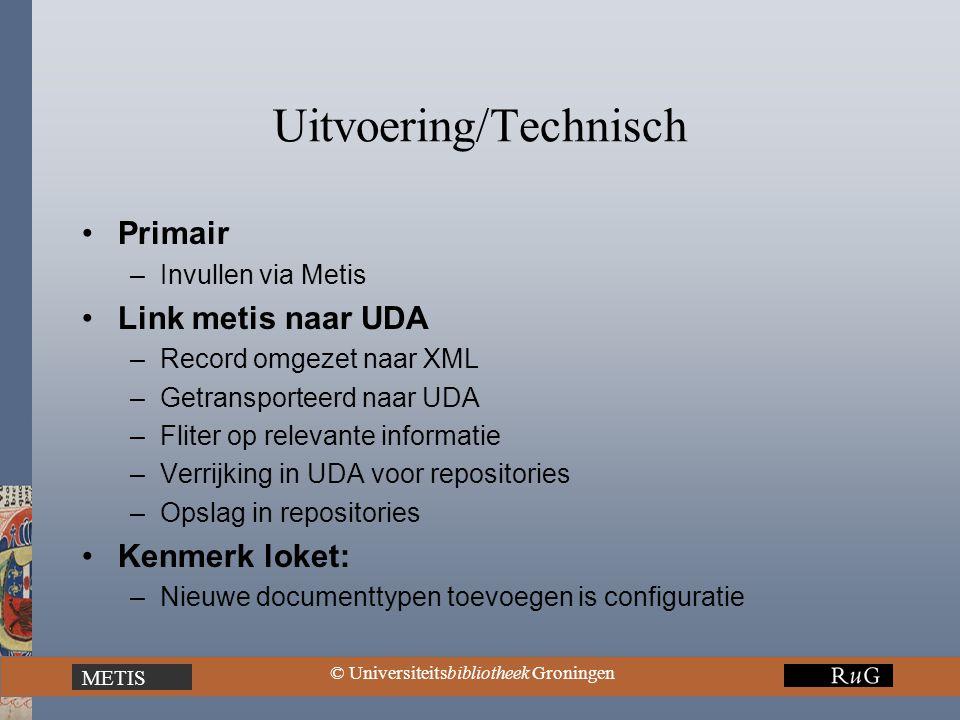 METIS © Universiteitsbibliotheek Groningen Uitvoering/Technisch Primair –Invullen via Metis Link metis naar UDA –Record omgezet naar XML –Getransporteerd naar UDA –Fliter op relevante informatie –Verrijking in UDA voor repositories –Opslag in repositories Kenmerk loket: –Nieuwe documenttypen toevoegen is configuratie