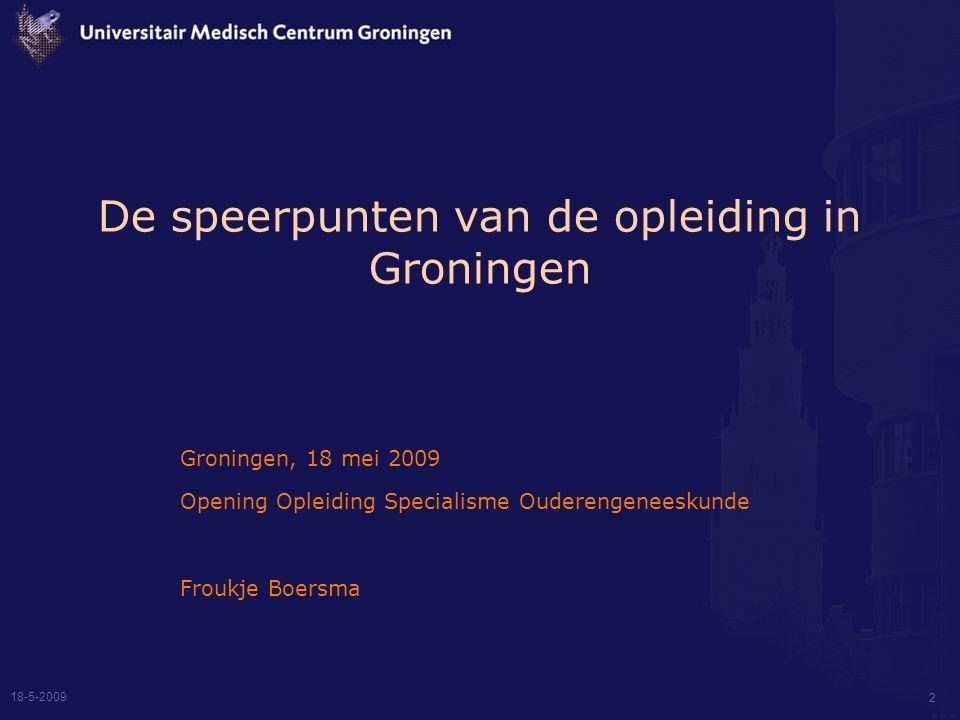 2 De speerpunten van de opleiding in Groningen Groningen, 18 mei 2009 Opening Opleiding Specialisme Ouderengeneeskunde Froukje Boersma