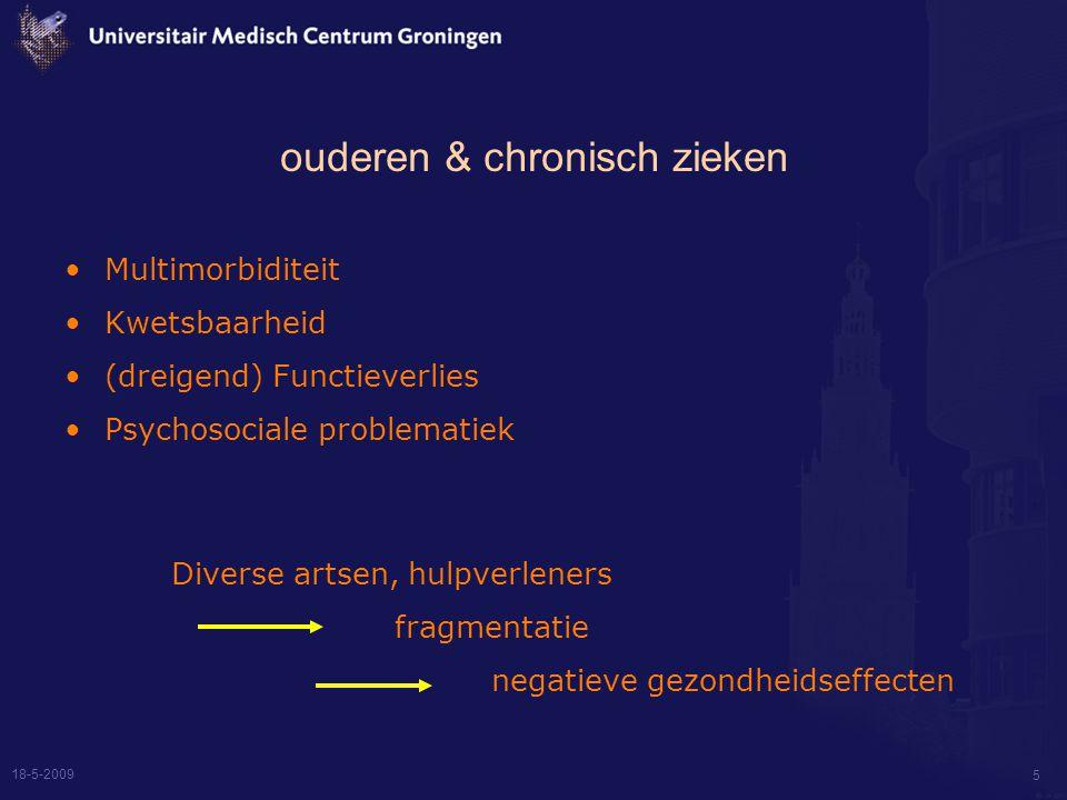 18-5-2009 5 ouderen & chronisch zieken Multimorbiditeit Kwetsbaarheid (dreigend) Functieverlies Psychosociale problematiek Diverse artsen, hulpverleners fragmentatie negatieve gezondheidseffecten
