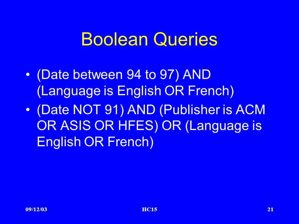 09/12/03HC1521 Boolean Queries (Date between 94 to 97) AND (Language is English OR French) (Date NOT 91) AND (Publisher is ACM OR ASIS OR HFES) OR (Language is English OR French)