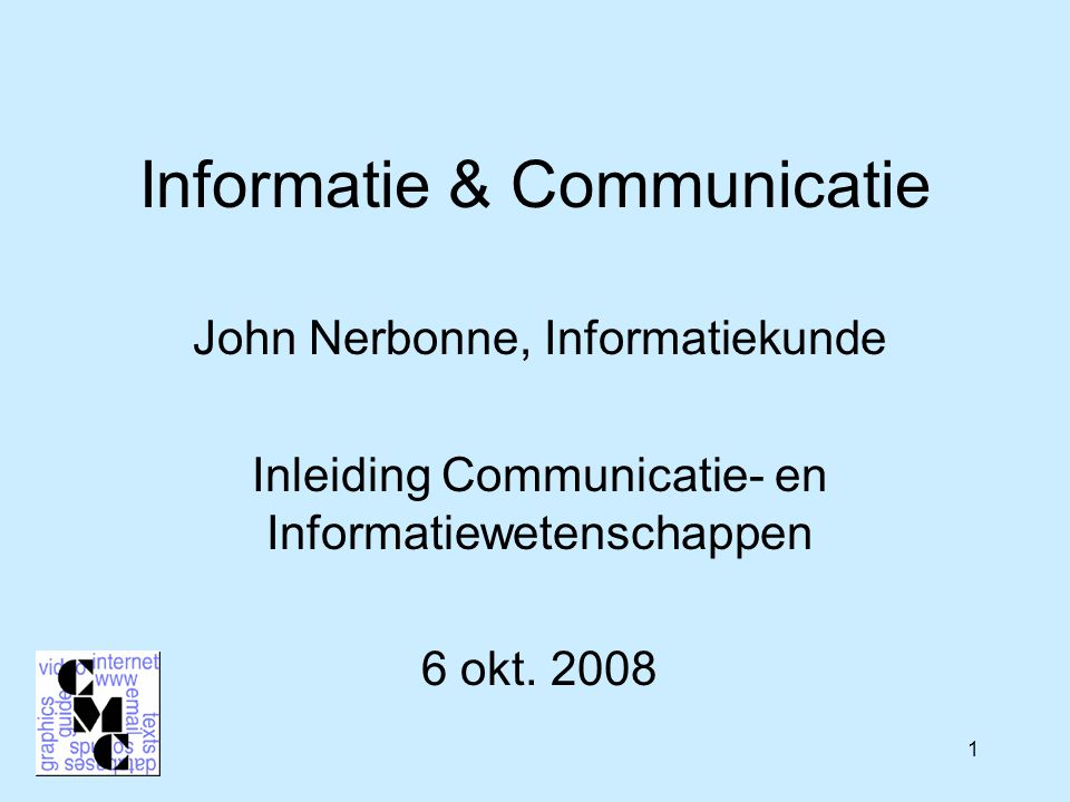 1 Informatie & Communicatie John Nerbonne, Informatiekunde Inleiding Communicatie- en Informatiewetenschappen 6 okt.