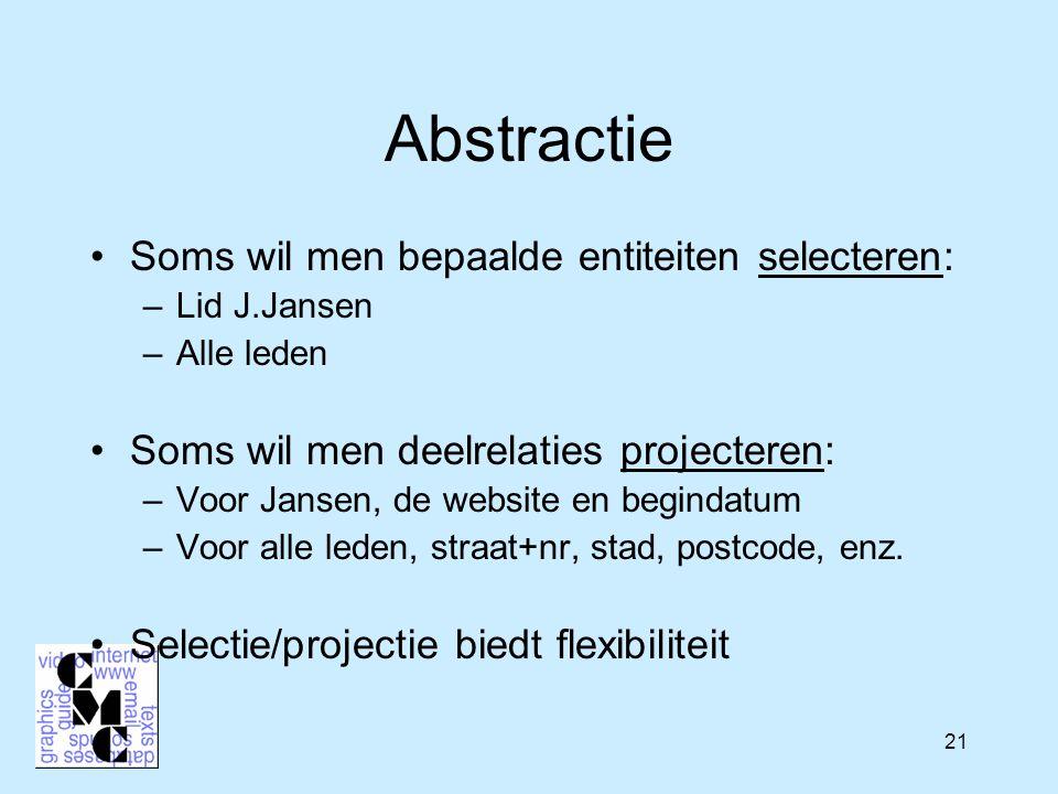 21 Abstractie Soms wil men bepaalde entiteiten selecteren: –Lid J.Jansen –Alle leden Soms wil men deelrelaties projecteren: –Voor Jansen, de website en begindatum –Voor alle leden, straat+nr, stad, postcode, enz.