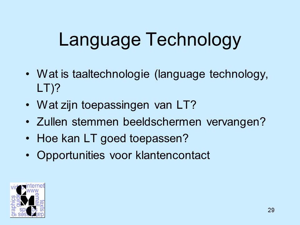 29 Language Technology Wat is taaltechnologie (language technology, LT)? Wat zijn toepassingen van LT? Zullen stemmen beeldschermen vervangen? Hoe kan