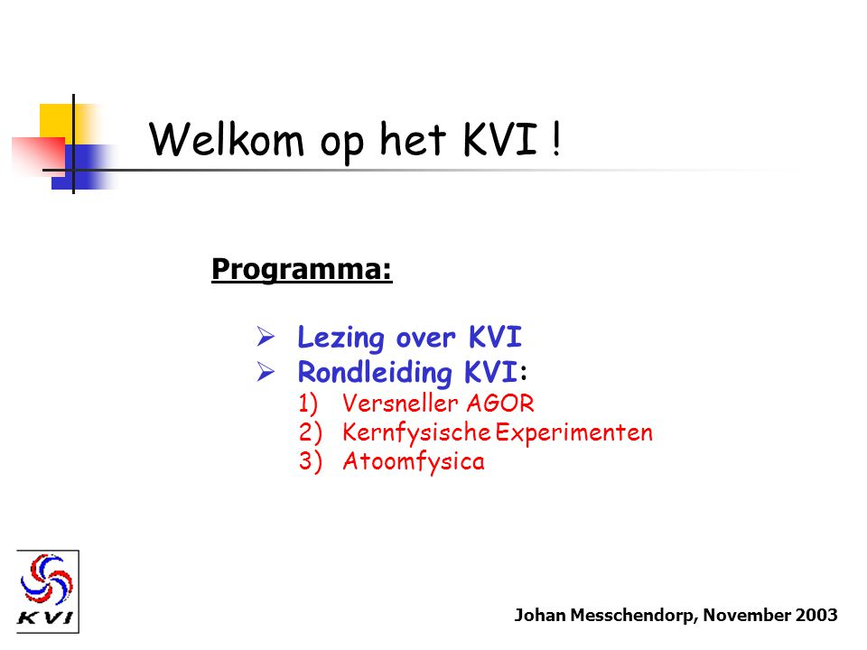 Welkom op het KVI ! Programma:  Lezing over KVI  Rondleiding KVI: 1)Versneller AGOR 2)Kernfysische Experimenten 3)Atoomfysica Johan Messchendorp, No