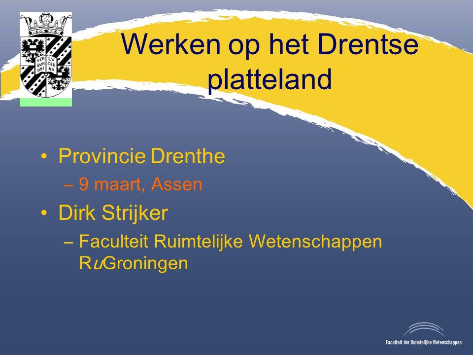 Werken op het Drentse platteland Provincie Drenthe –9 maart, Assen Dirk Strijker –Faculteit Ruimtelijke Wetenschappen RuGroningen