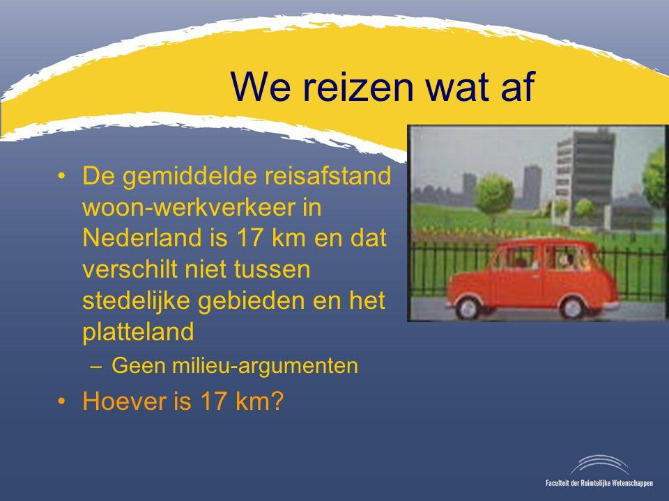 We reizen wat af De gemiddelde reisafstand woon-werkverkeer in Nederland is 17 km en dat verschilt niet tussen stedelijke gebieden en het platteland –Geen milieu-argumenten Hoever is 17 km