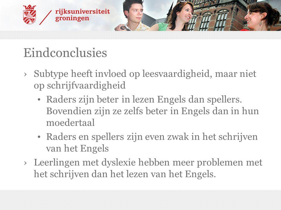 Eindconclusies ›Subtype heeft invloed op leesvaardigheid, maar niet op schrijfvaardigheid Raders zijn beter in lezen Engels dan spellers.