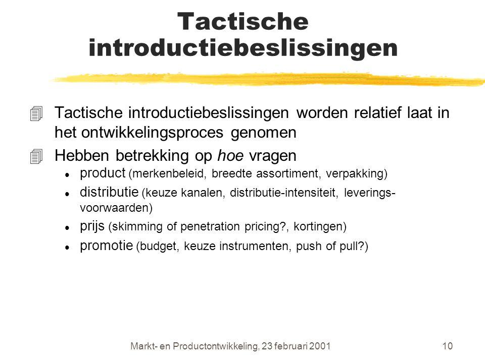 Markt- en Productontwikkeling, 23 februari 200110 Tactische introductiebeslissingen 4Tactische introductiebeslissingen worden relatief laat in het ontwikkelingsproces genomen 4Hebben betrekking op hoe vragen l product (merkenbeleid, breedte assortiment, verpakking) l distributie (keuze kanalen, distributie-intensiteit, leverings- voorwaarden) l prijs (skimming of penetration pricing , kortingen) l promotie (budget, keuze instrumenten, push of pull )