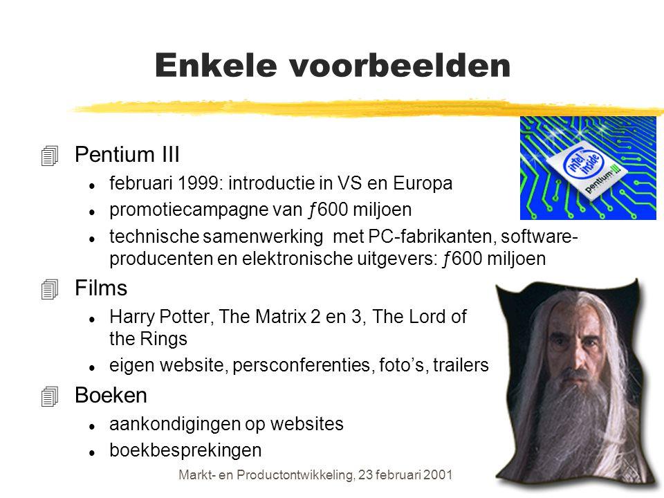 Markt- en Productontwikkeling, 23 februari 200113 Enkele voorbeelden 4Pentium III l februari 1999: introductie in VS en Europa l promotiecampagne van ƒ600 miljoen l technische samenwerking met PC-fabrikanten, software- producenten en elektronische uitgevers: ƒ600 miljoen 4Films l Harry Potter, The Matrix 2 en 3, The Lord of the Rings l eigen website, persconferenties, foto's, trailers 4Boeken l aankondigingen op websites l boekbesprekingen