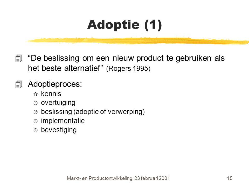 Markt- en Productontwikkeling, 23 februari 200115 Adoptie (1) 4 De beslissing om een nieuw product te gebruiken als het beste alternatief (Rogers 1995) 4Adoptieproces: ¶ kennis · overtuiging ¸ beslissing (adoptie of verwerping) ¹ implementatie º bevestiging