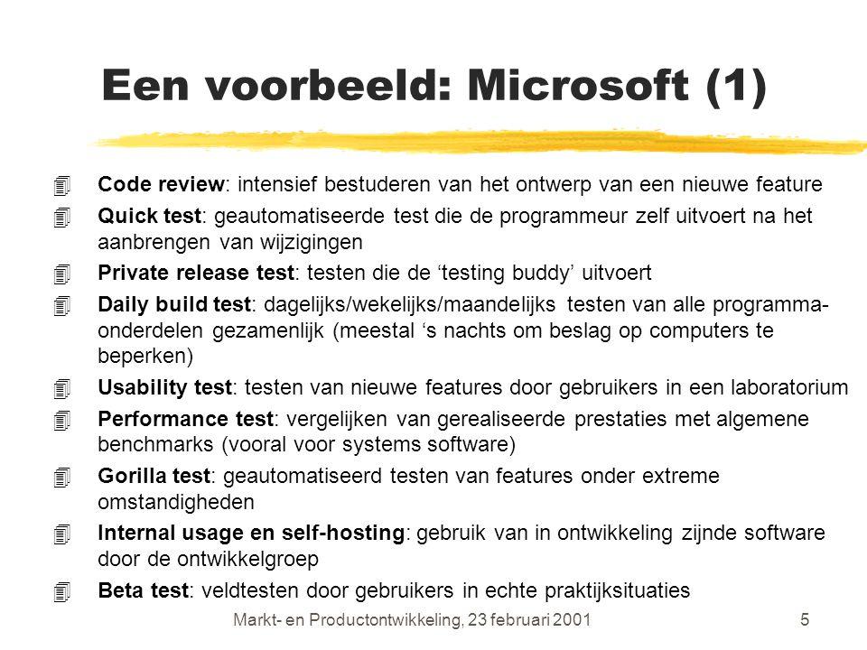 Markt- en Productontwikkeling, 23 februari 20015 Een voorbeeld: Microsoft (1) 4Code review: intensief bestuderen van het ontwerp van een nieuwe feature 4Quick test: geautomatiseerde test die de programmeur zelf uitvoert na het aanbrengen van wijzigingen 4Private release test: testen die de 'testing buddy' uitvoert 4Daily build test: dagelijks/wekelijks/maandelijks testen van alle programma- onderdelen gezamenlijk (meestal 's nachts om beslag op computers te beperken) 4Usability test: testen van nieuwe features door gebruikers in een laboratorium 4Performance test: vergelijken van gerealiseerde prestaties met algemene benchmarks (vooral voor systems software) 4Gorilla test: geautomatiseerd testen van features onder extreme omstandigheden 4Internal usage en self-hosting: gebruik van in ontwikkeling zijnde software door de ontwikkelgroep 4Beta test: veldtesten door gebruikers in echte praktijksituaties