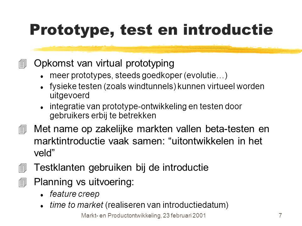 Markt- en Productontwikkeling, 23 februari 20017 Prototype, test en introductie 4Opkomst van virtual prototyping l meer prototypes, steeds goedkoper (evolutie…) l fysieke testen (zoals windtunnels) kunnen virtueel worden uitgevoerd l integratie van prototype-ontwikkeling en testen door gebruikers erbij te betrekken 4Met name op zakelijke markten vallen beta-testen en marktintroductie vaak samen: uitontwikkelen in het veld 4Testklanten gebruiken bij de introductie 4Planning vs uitvoering: l feature creep l time to market (realiseren van introductiedatum)