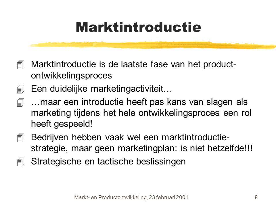 Markt- en Productontwikkeling, 23 februari 20018 Marktintroductie 4Marktintroductie is de laatste fase van het product- ontwikkelingsproces 4Een duidelijke marketingactiviteit… 4…maar een introductie heeft pas kans van slagen als marketing tijdens het hele ontwikkelingsproces een rol heeft gespeeld.