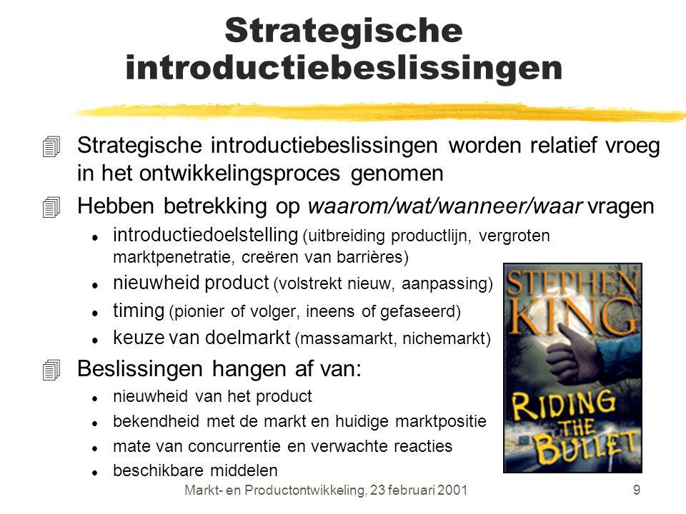 Markt- en Productontwikkeling, 23 februari 20019 Strategische introductiebeslissingen 4Strategische introductiebeslissingen worden relatief vroeg in het ontwikkelingsproces genomen 4Hebben betrekking op waarom/wat/wanneer/waar vragen l introductiedoelstelling (uitbreiding productlijn, vergroten marktpenetratie, creëren van barrières) l nieuwheid product (volstrekt nieuw, aanpassing) l timing (pionier of volger, ineens of gefaseerd) l keuze van doelmarkt (massamarkt, nichemarkt) 4Beslissingen hangen af van: l nieuwheid van het product l bekendheid met de markt en huidige marktpositie l mate van concurrentie en verwachte reacties l beschikbare middelen