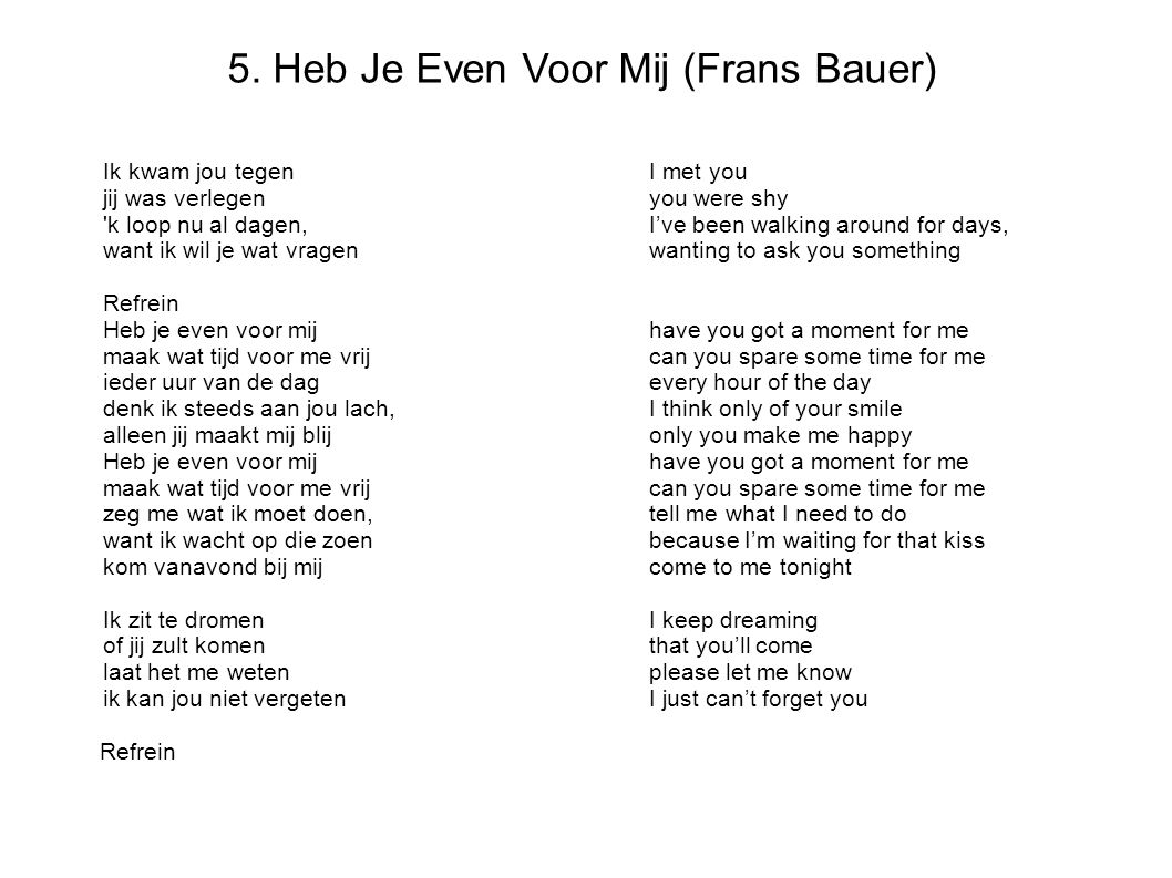 5. Heb Je Even Voor Mij (Frans Bauer) Ik kwam jou tegenI met you jij was verlegenyou were shy 'k loop nu al dagen,I've been walking around for days, w