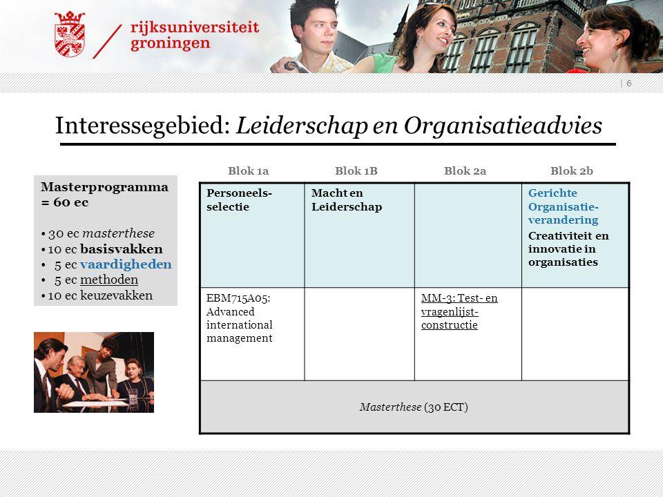 | 6 Interessegebied: Leiderschap en Organisatieadvies Blok 1a Blok 1B Blok 2a Blok 2b Personeels- selectie Macht en Leiderschap Gerichte Organisatie-