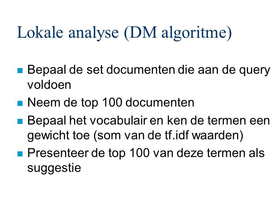 Lokale analyse (DM algoritme) n Bepaal de set documenten die aan de query voldoen n Neem de top 100 documenten n Bepaal het vocabulair en ken de termen een gewicht toe (som van de tf.idf waarden) n Presenteer de top 100 van deze termen als suggestie
