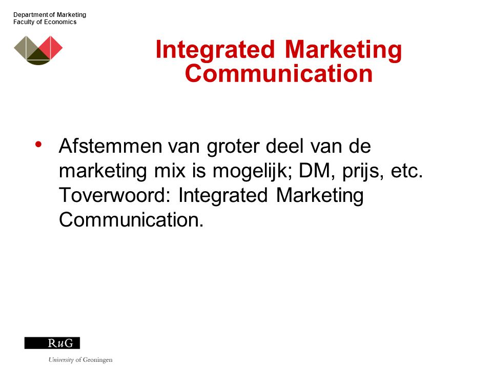 Department of Marketing Faculty of Economics Integrated Marketing Communication Afstemmen van groter deel van de marketing mix is mogelijk; DM, prijs, etc.