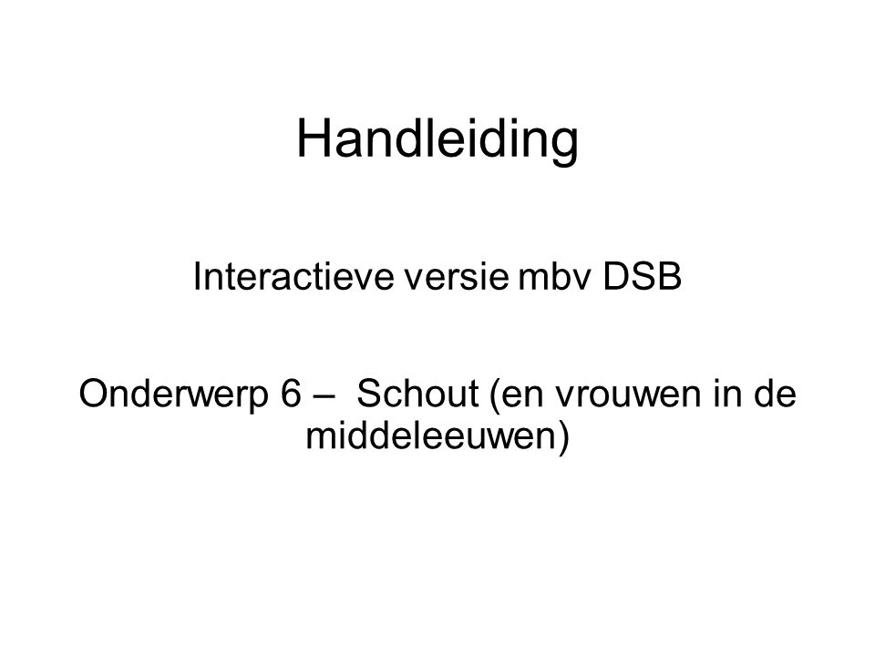 Handleiding Interactieve versie mbv DSB Onderwerp 6 – Schout (en vrouwen in de middeleeuwen)