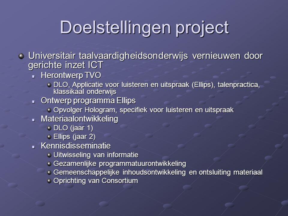 Doelstellingen project Universitair taalvaardigheidsonderwijs vernieuwen door gerichte inzet ICT Herontwerp TVO Herontwerp TVO DLO, Applicatie voor luisteren en uitspraak (Ellips), talenpractica, klassikaal onderwijs Ontwerp programma Ellips Ontwerp programma Ellips Opvolger Hologram, specifiek voor luisteren en uitspraak Materiaalontwikkeling Materiaalontwikkeling DLO (jaar 1) Ellips (jaar 2) Kennisdisseminatie Kennisdisseminatie Uitwisseling van informatie Gezamenlijke programmatuurontwikkeling Gemeenschappelijke inhoudsontwikkeling en ontsluiting materiaal Oprichting van Consortium