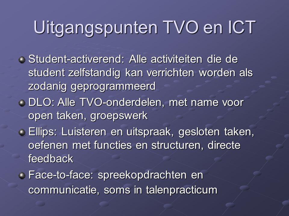 Uitgangspunten TVO en ICT Student-activerend: Alle activiteiten die de student zelfstandig kan verrichten worden als zodanig geprogrammeerd DLO: Alle TVO-onderdelen, met name voor open taken, groepswerk Ellips: Luisteren en uitspraak, gesloten taken, oefenen met functies en structuren, directe feedback Face-to-face: spreekopdrachten en communicatie, soms in talenpracticum