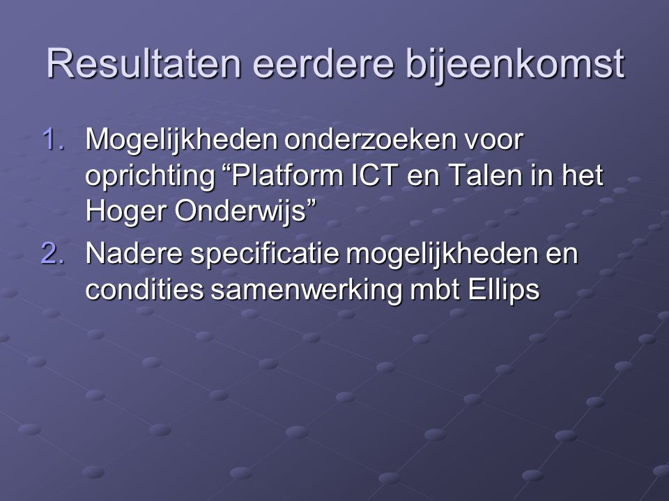 Resultaten eerdere bijeenkomst 1.Mogelijkheden onderzoeken voor oprichting Platform ICT en Talen in het Hoger Onderwijs 2.Nadere specificatie mogelijkheden en condities samenwerking mbt Ellips