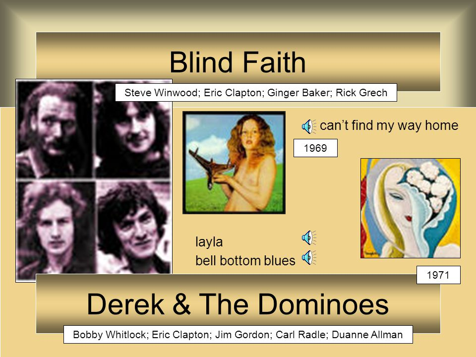 Blind Faith can't find my way home layla bell bottom blues Derek & The Dominoes Bobby Whitlock; Eric Clapton; Jim Gordon; Carl Radle; Duanne Allman Steve Winwood; Eric Clapton; Ginger Baker; Rick Grech 1969 1971