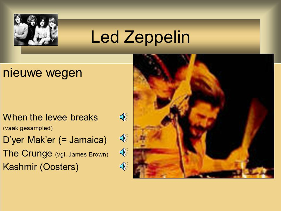 Led Zeppelin nieuwe wegen When the levee breaks (vaak gesampled) D'yer Mak'er (= Jamaica) The Crunge (vgl. James Brown) Kashmir (Oosters)
