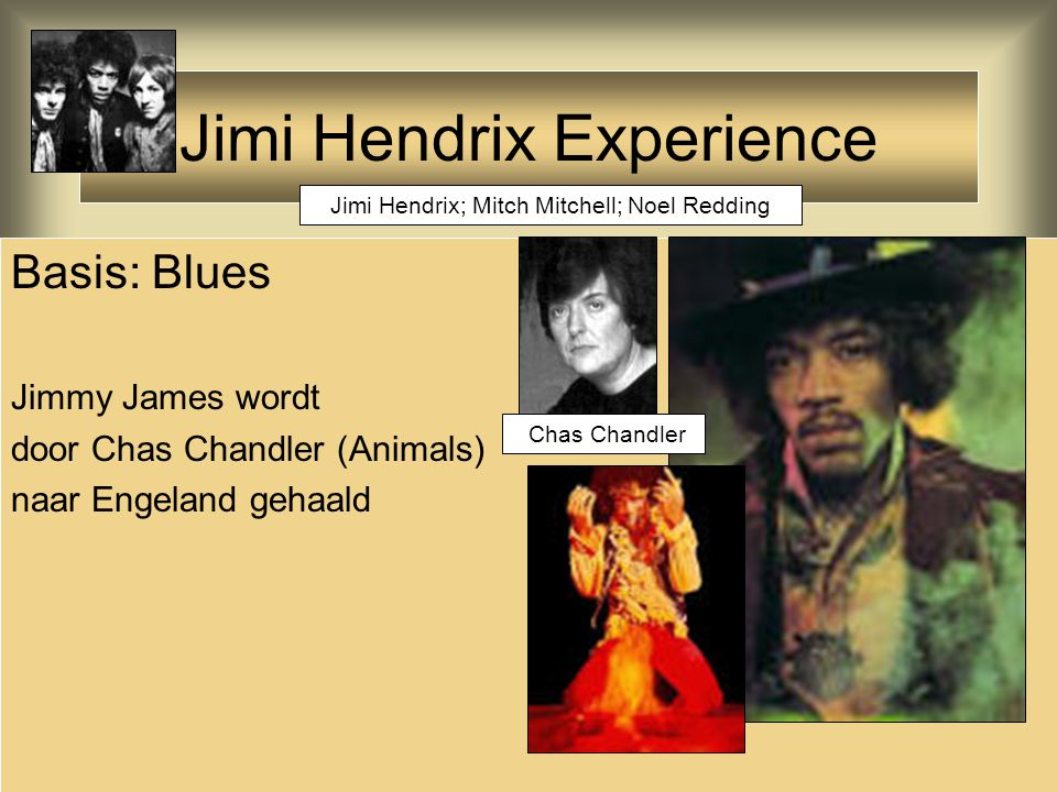 Jimi Hendrix Experience Basis: Blues Jimmy James wordt door Chas Chandler (Animals) naar Engeland gehaald Jimi Hendrix; Mitch Mitchell; Noel Redding Chas Chandler