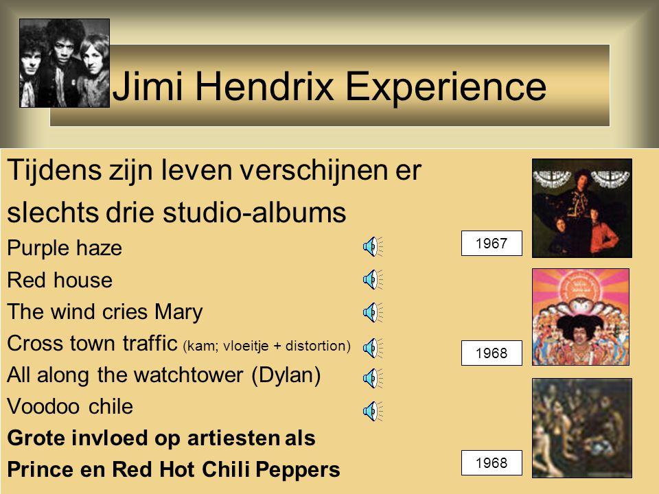 Jimi Hendrix Experience Tijdens zijn leven verschijnen er slechts drie studio-albums Purple haze Red house The wind cries Mary Cross town traffic (kam; vloeitje + distortion) All along the watchtower (Dylan) Voodoo chile Grote invloed op artiesten als Prince en Red Hot Chili Peppers 1967 1968
