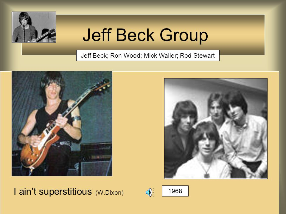 I ain't superstitious (W.Dixon) Jeff Beck Group Jeff Beck; Ron Wood; Mick Waller; Rod Stewart 1968