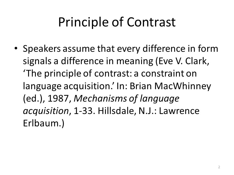 Principle of Contrast Speakers assume that every difference in form signals a difference in meaning (Eve V.