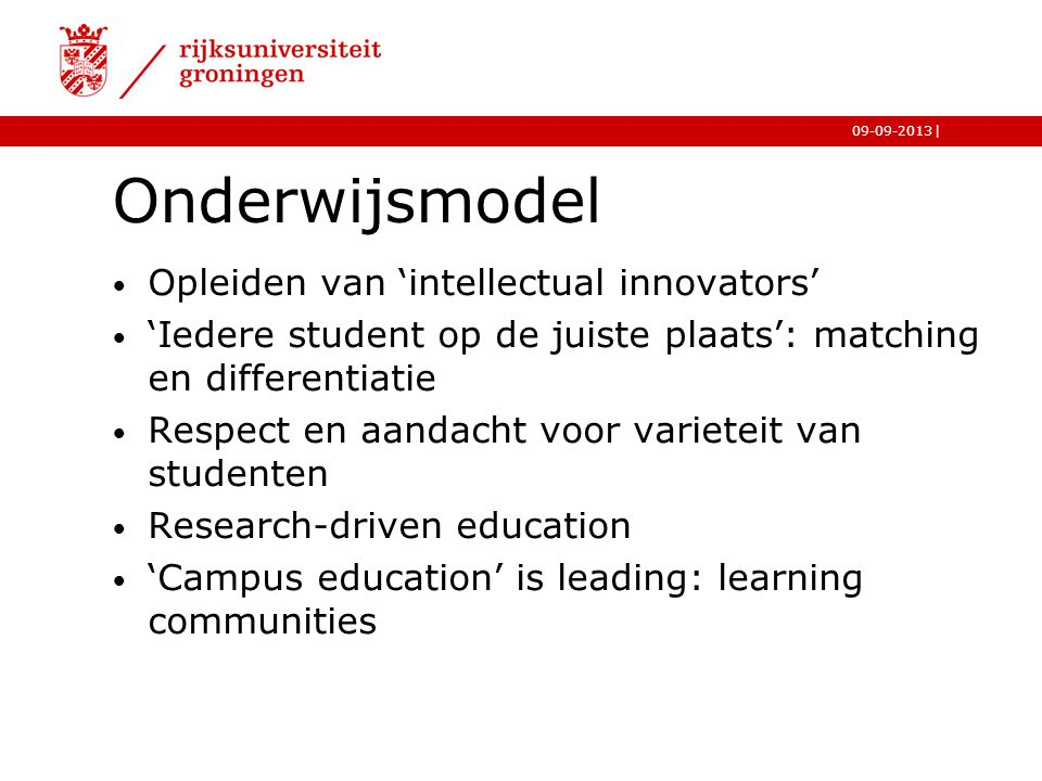 |09-09-2013 Onderwijsmodel Opleiden van 'intellectual innovators' 'Iedere student op de juiste plaats': matching en differentiatie Respect en aandacht voor varieteit van studenten Research-driven education 'Campus education' is leading: learning communities