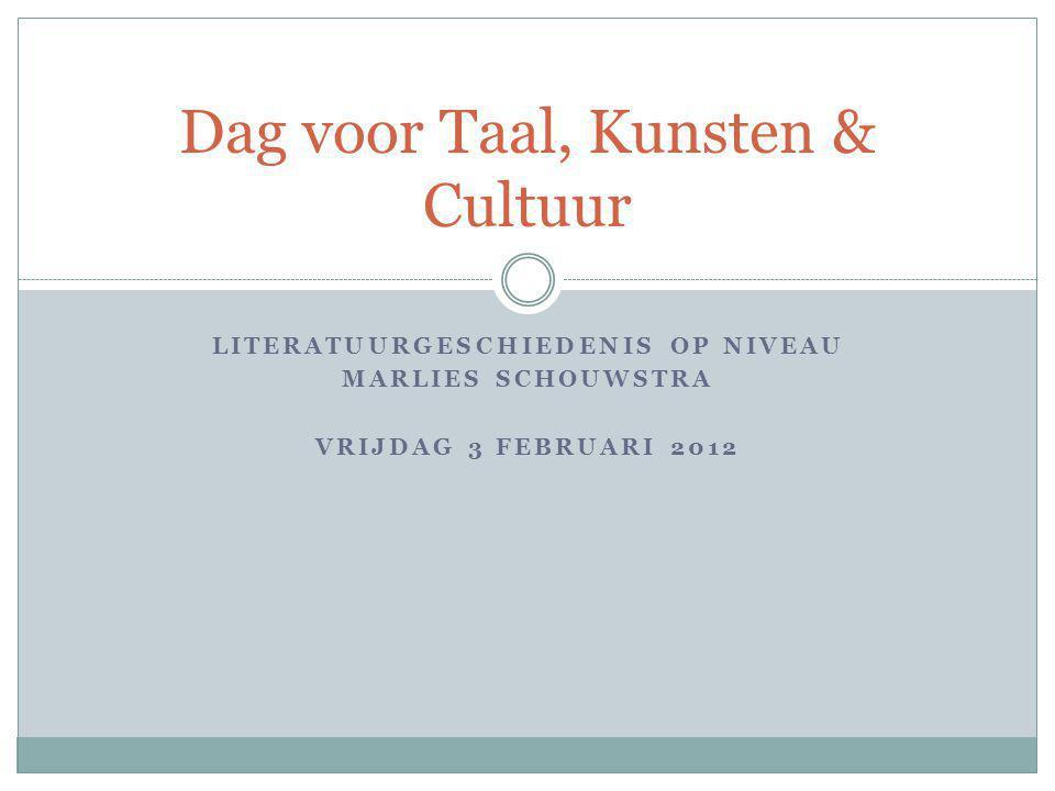 LITERATUURGESCHIEDENIS OP NIVEAU MARLIES SCHOUWSTRA VRIJDAG 3 FEBRUARI 2012 Dag voor Taal, Kunsten & Cultuur