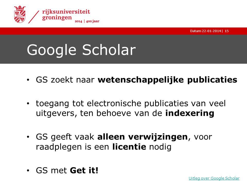 |Datum 22-01-2014 Google Scholar GS zoekt naar wetenschappelijke publicaties toegang tot electronische publicaties van veel uitgevers, ten behoeve van