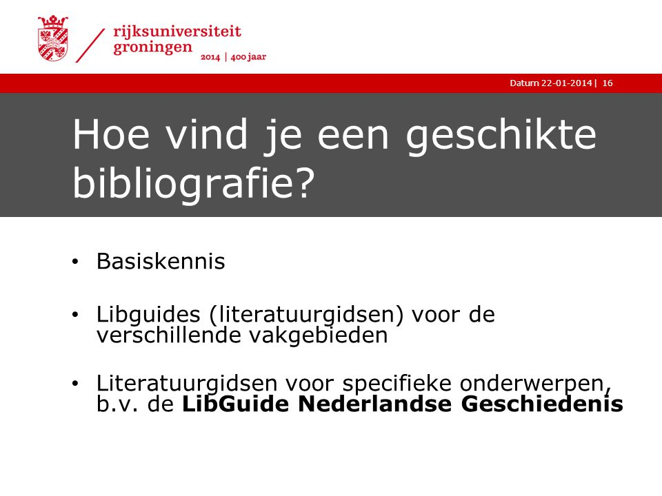 |Datum 22-01-2014 Hoe vind je een geschikte bibliografie? Basiskennis Libguides (literatuurgidsen) voor de verschillende vakgebieden Literatuurgidsen
