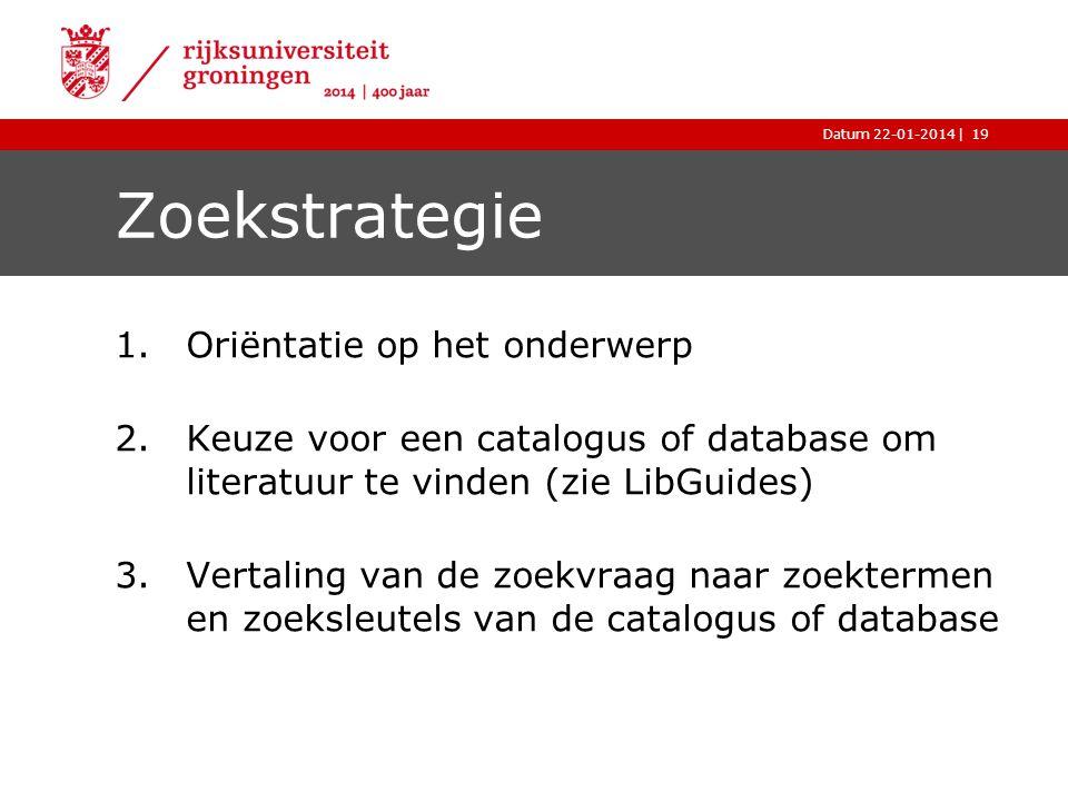 |Datum 22-01-2014 Zoekstrategie 1.Oriëntatie op het onderwerp 2.Keuze voor een catalogus of database om literatuur te vinden (zie LibGuides) 3.Vertali