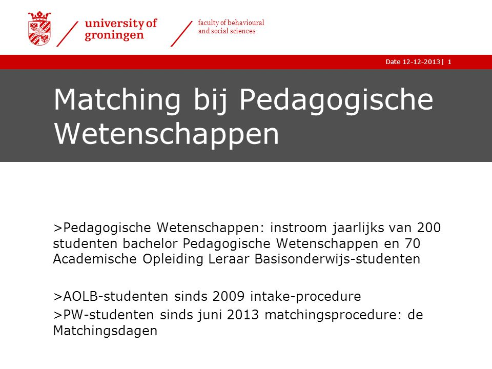 |Date 12-12-2013 faculty of behavioural and social sciences Matching PW Doelen: ›Verbeteren studiesucces ›Verminderen studie-uitval eerstejaars 2